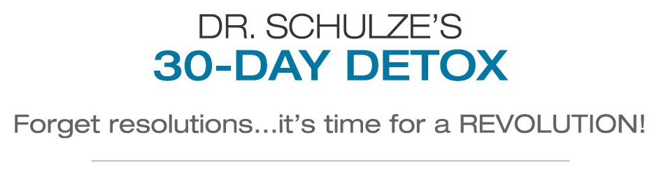 Dr. Schulze's 30-Day Detox. Forget resolutions... it's time for a revolution!
