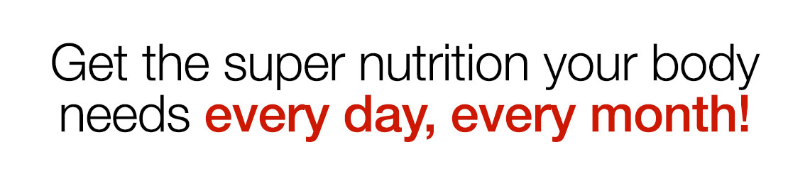 Get the super nutrition your body needs every day, every month!