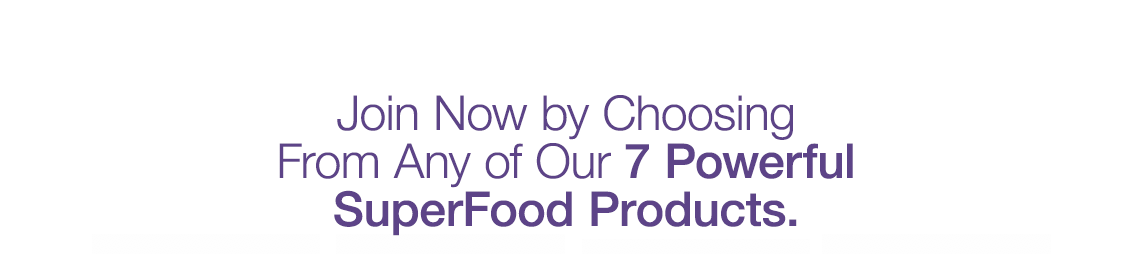 Join Now by Choosing From Any of Our 7 Powerful SuperFood Products.